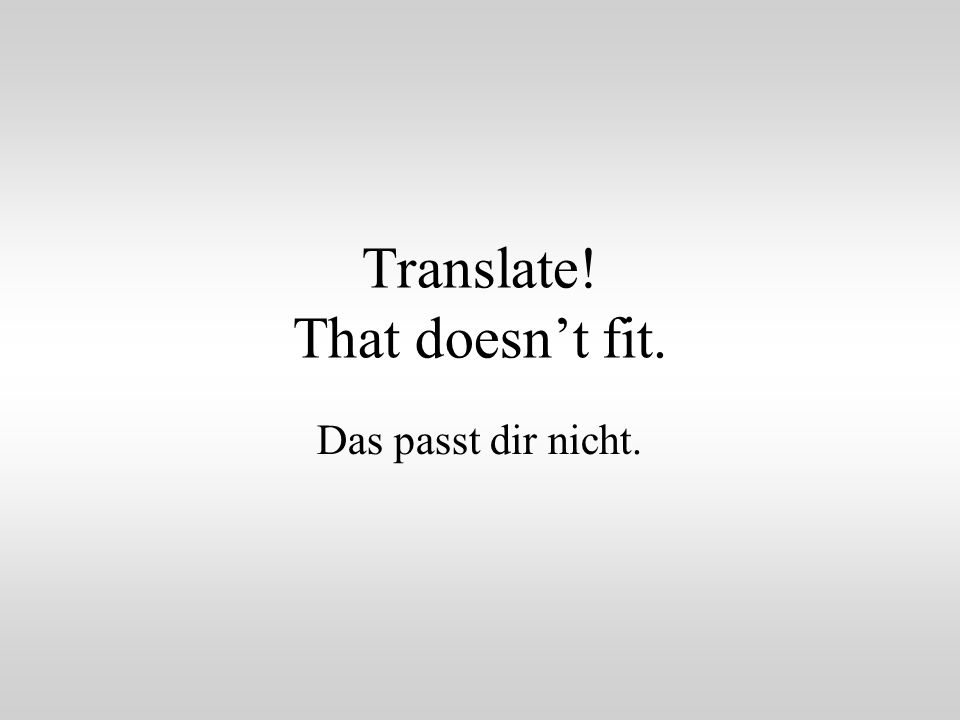 Translate! That doesn't fit. Das passt dir nicht.