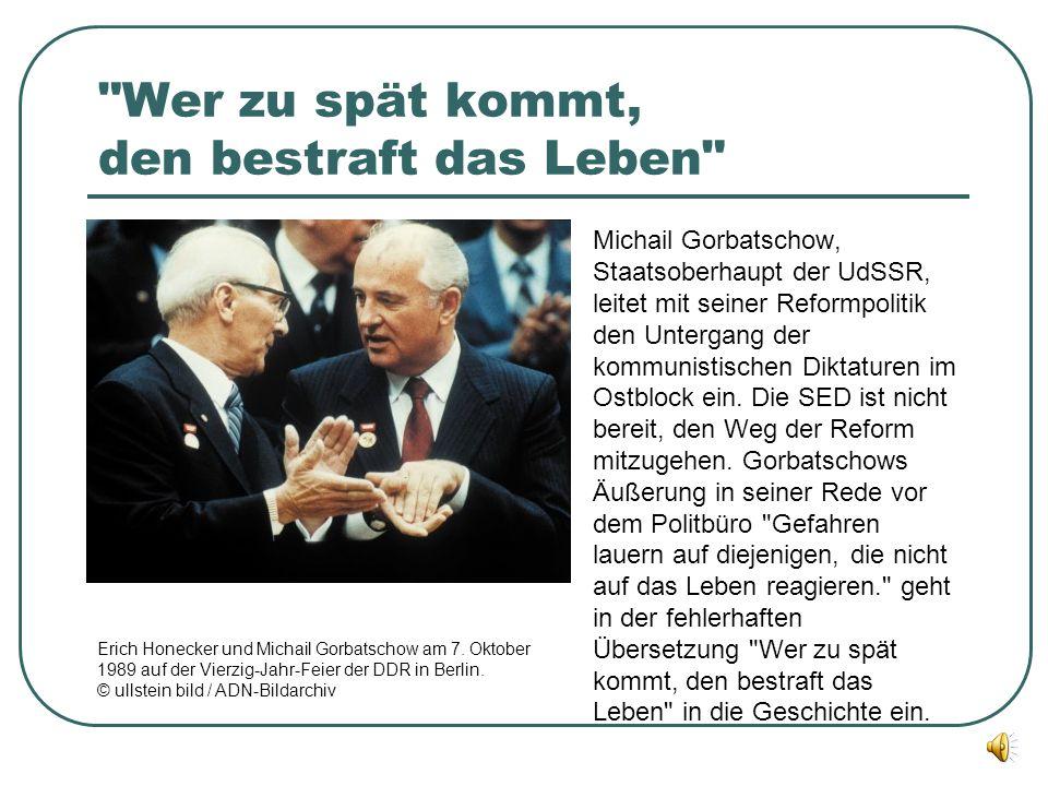 Wer zu spät kommt, den bestraft das Leben Michail Gorbatschow, Staatsoberhaupt der UdSSR, leitet mit seiner Reformpolitik den Untergang der kommunistischen Diktaturen im Ostblock ein.