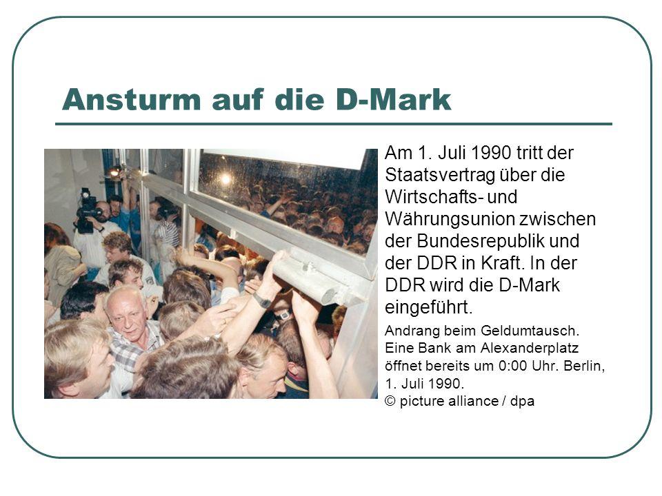 Ansturm auf die D-Mark Am 1. Juli 1990 tritt der Staatsvertrag über die Wirtschafts- und Währungsunion zwischen der Bundesrepublik und der DDR in Kraf