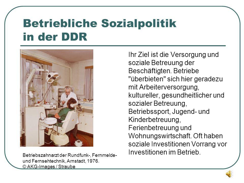 Betriebliche Sozialpolitik in der DDR Ihr Ziel ist die Versorgung und soziale Betreuung der Beschäftigten. Betriebe