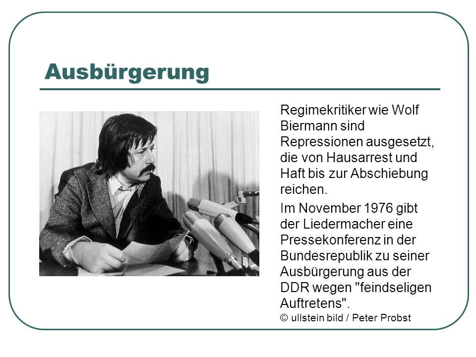 Ausbürgerung Regimekritiker wie Wolf Biermann sind Repressionen ausgesetzt, die von Hausarrest und Haft bis zur Abschiebung reichen. Im November 1976
