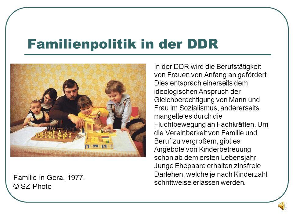 Familienpolitik in der DDR In der DDR wird die Berufstätigkeit von Frauen von Anfang an gefördert. Dies entsprach einerseits dem ideologischen Anspruc