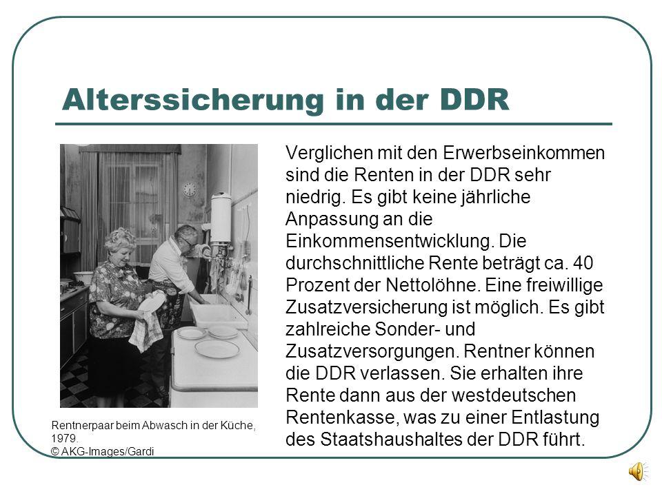 Alterssicherung in der DDR Verglichen mit den Erwerbseinkommen sind die Renten in der DDR sehr niedrig. Es gibt keine jährliche Anpassung an die Einko