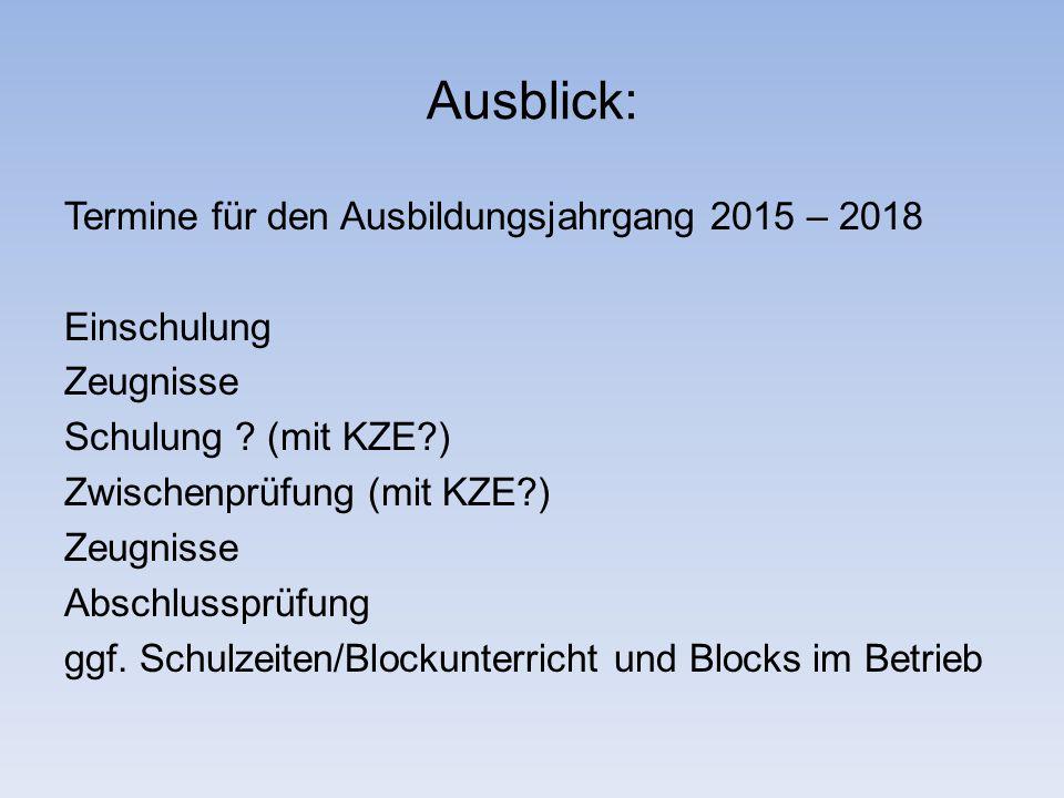 Ausblick: Termine für den Ausbildungsjahrgang 2015 – 2018 Einschulung Zeugnisse Schulung ? (mit KZE?) Zwischenprüfung (mit KZE?) Zeugnisse Abschlusspr