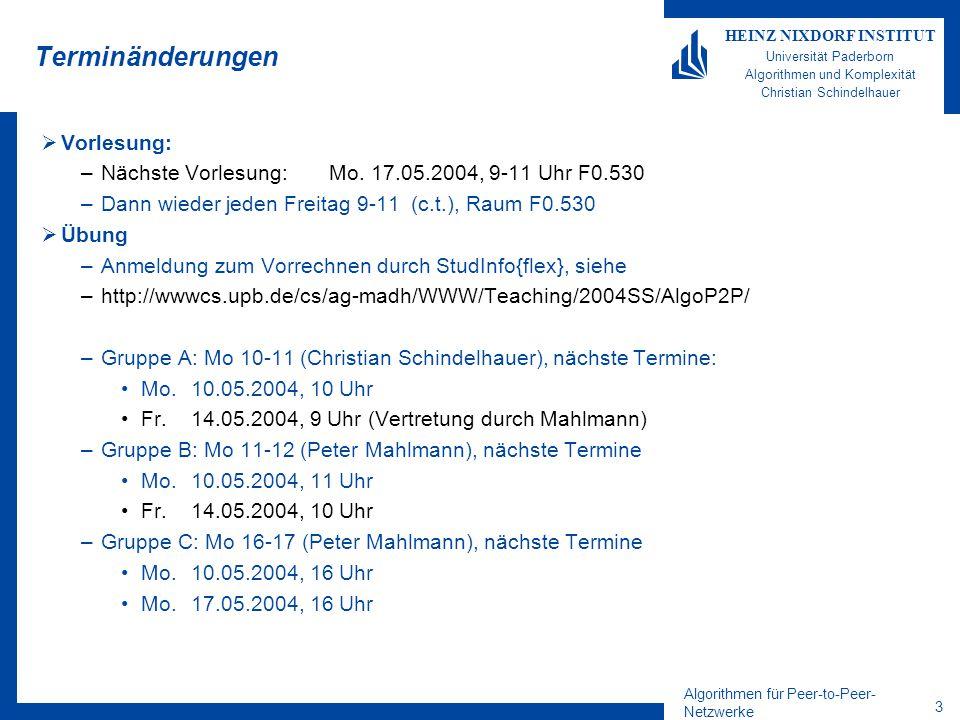 Algorithmen für Peer-to-Peer- Netzwerke 3 HEINZ NIXDORF INSTITUT Universität Paderborn Algorithmen und Komplexität Christian Schindelhauer Terminänderungen  Vorlesung: –Nächste Vorlesung: Mo.
