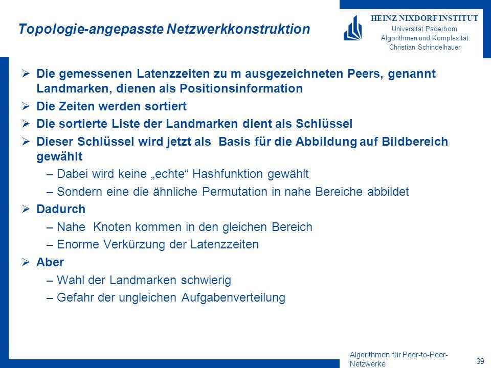 """Algorithmen für Peer-to-Peer- Netzwerke 39 HEINZ NIXDORF INSTITUT Universität Paderborn Algorithmen und Komplexität Christian Schindelhauer Topologie-angepasste Netzwerkkonstruktion  Die gemessenen Latenzzeiten zu m ausgezeichneten Peers, genannt Landmarken, dienen als Positionsinformation  Die Zeiten werden sortiert  Die sortierte Liste der Landmarken dient als Schlüssel  Dieser Schlüssel wird jetzt als Basis für die Abbildung auf Bildbereich gewählt –Dabei wird keine """"echte Hashfunktion gewählt –Sondern eine die ähnliche Permutation in nahe Bereiche abbildet  Dadurch –Nahe Knoten kommen in den gleichen Bereich –Enorme Verkürzung der Latenzzeiten  Aber –Wahl der Landmarken schwierig –Gefahr der ungleichen Aufgabenverteilung"""