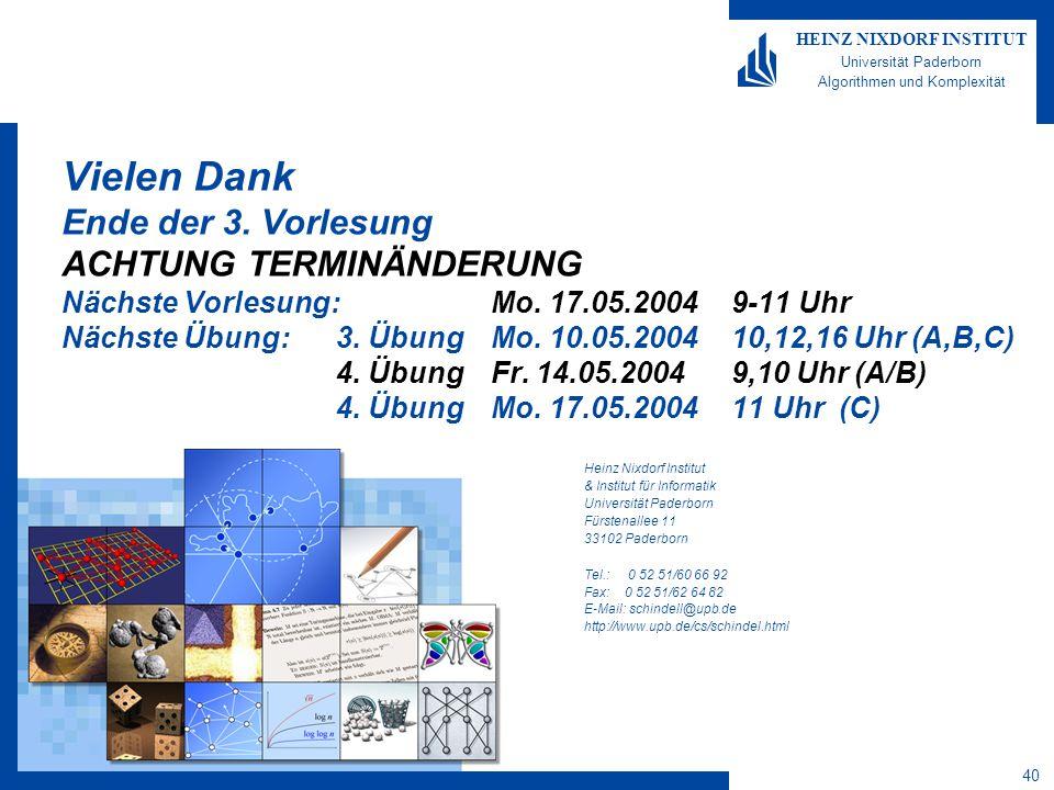 40 HEINZ NIXDORF INSTITUT Universität Paderborn Algorithmen und Komplexität Heinz Nixdorf Institut & Institut für Informatik Universität Paderborn Fürstenallee 11 33102 Paderborn Tel.: 0 52 51/60 66 92 Fax: 0 52 51/62 64 82 E-Mail: schindell@upb.de http://www.upb.de/cs/schindel.html Vielen Dank Ende der 3.