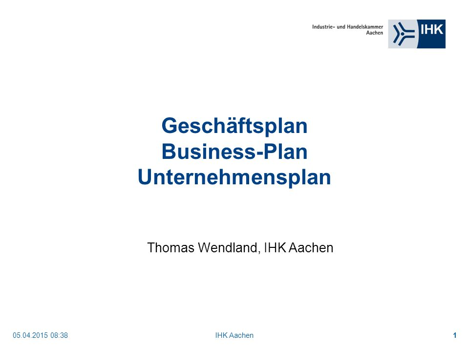 05.04.2015 08:40IHK Aachen1 Geschäftsplan Business-Plan Unternehmensplan Thomas Wendland, IHK Aachen