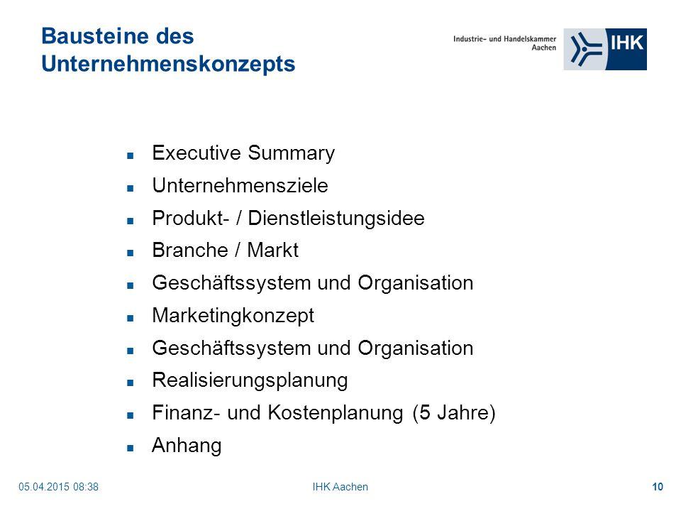05.04.2015 08:40IHK Aachen10 Bausteine des Unternehmenskonzepts Executive Summary Unternehmensziele Produkt- / Dienstleistungsidee Branche / Markt Geschäftssystem und Organisation Marketingkonzept Geschäftssystem und Organisation Realisierungsplanung Finanz- und Kostenplanung (5 Jahre) Anhang
