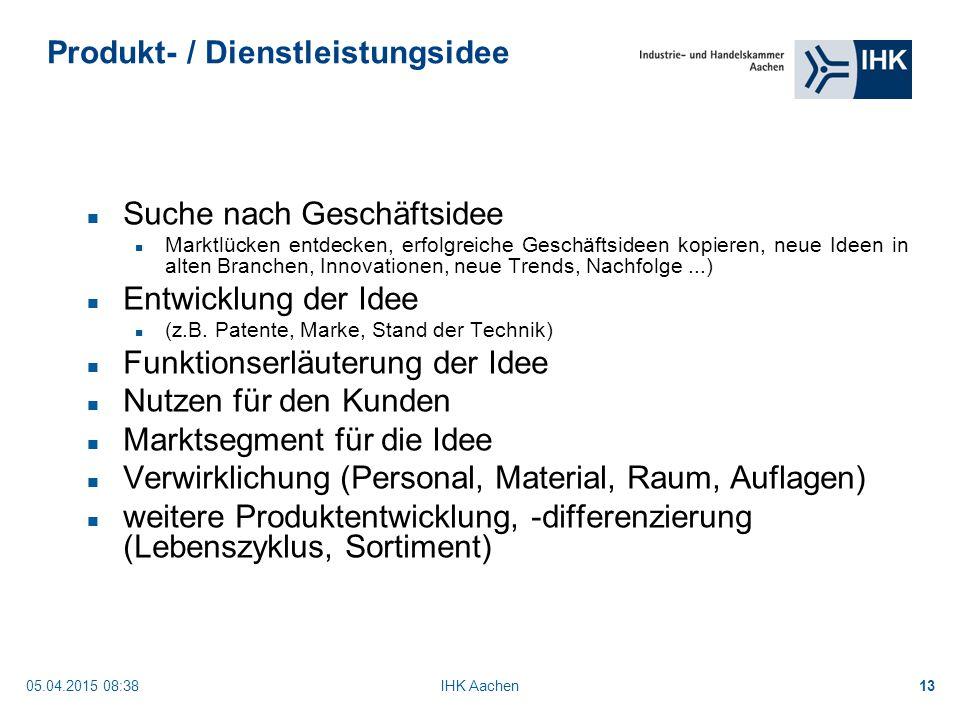 05.04.2015 08:40IHK Aachen13 Produkt- / Dienstleistungsidee Suche nach Geschäftsidee Marktlücken entdecken, erfolgreiche Geschäftsideen kopieren, neue Ideen in alten Branchen, Innovationen, neue Trends, Nachfolge...) Entwicklung der Idee (z.B.