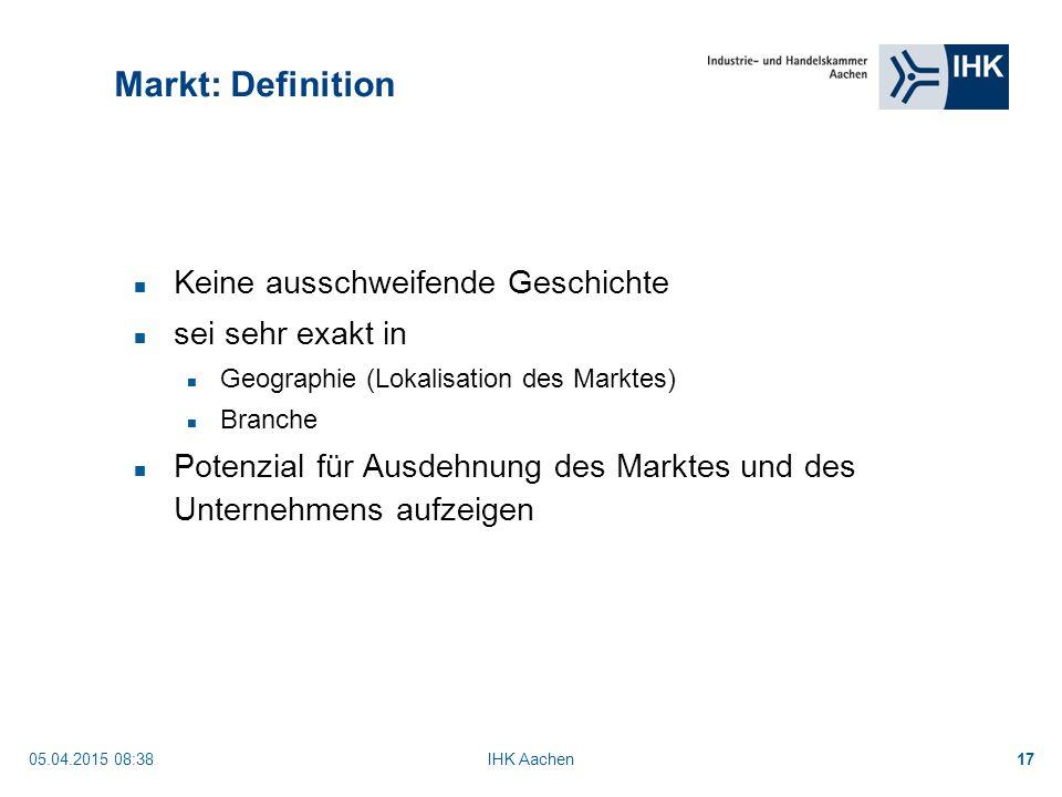 05.04.2015 08:40IHK Aachen17 Markt: Definition Keine ausschweifende Geschichte sei sehr exakt in Geographie (Lokalisation des Marktes) Branche Potenzial für Ausdehnung des Marktes und des Unternehmens aufzeigen