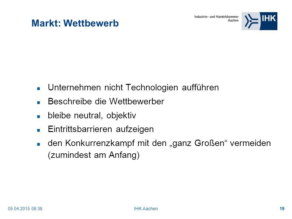 """05.04.2015 08:40IHK Aachen19 Markt: Wettbewerb Unternehmen nicht Technologien aufführen Beschreibe die Wettbewerber bleibe neutral, objektiv Eintrittsbarrieren aufzeigen den Konkurrenzkampf mit den """"ganz Großen vermeiden (zumindest am Anfang)"""