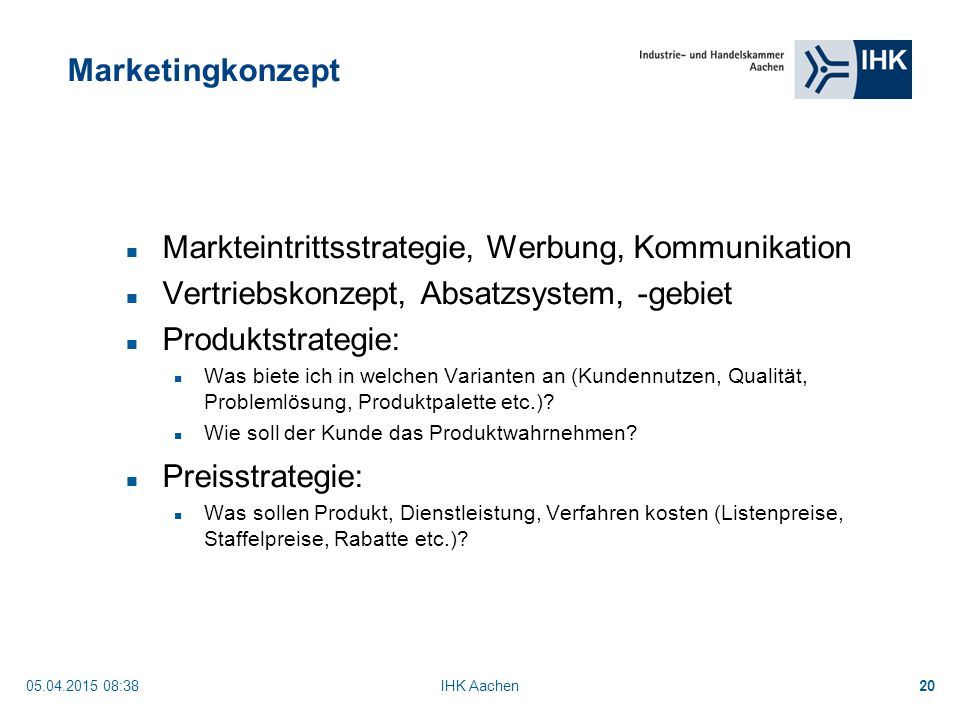 05.04.2015 08:40IHK Aachen20 Marketingkonzept Markteintrittsstrategie, Werbung, Kommunikation Vertriebskonzept, Absatzsystem, -gebiet Produktstrategie: Was biete ich in welchen Varianten an (Kundennutzen, Qualität, Problemlösung, Produktpalette etc.).