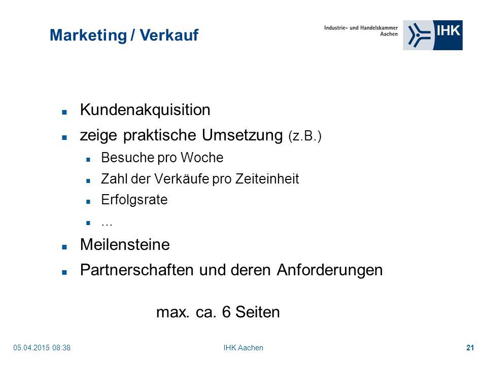 05.04.2015 08:40IHK Aachen21 Marketing / Verkauf Kundenakquisition zeige praktische Umsetzung (z.B.) Besuche pro Woche Zahl der Verkäufe pro Zeiteinheit Erfolgsrate...