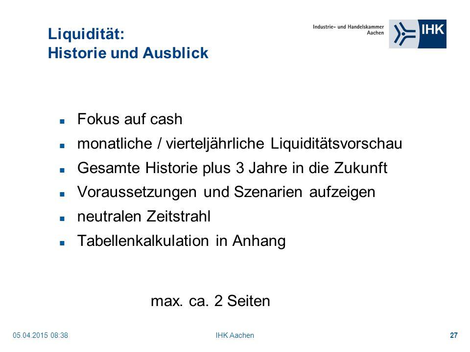 05.04.2015 08:40IHK Aachen27 Liquidität: Historie und Ausblick Fokus auf cash monatliche / vierteljährliche Liquiditätsvorschau Gesamte Historie plus 3 Jahre in die Zukunft Voraussetzungen und Szenarien aufzeigen neutralen Zeitstrahl Tabellenkalkulation in Anhang max.