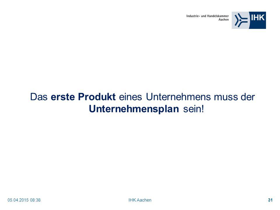 05.04.2015 08:40IHK Aachen31 muss der Unternehmensplan sein! Das erste Produkt eines Unternehmens