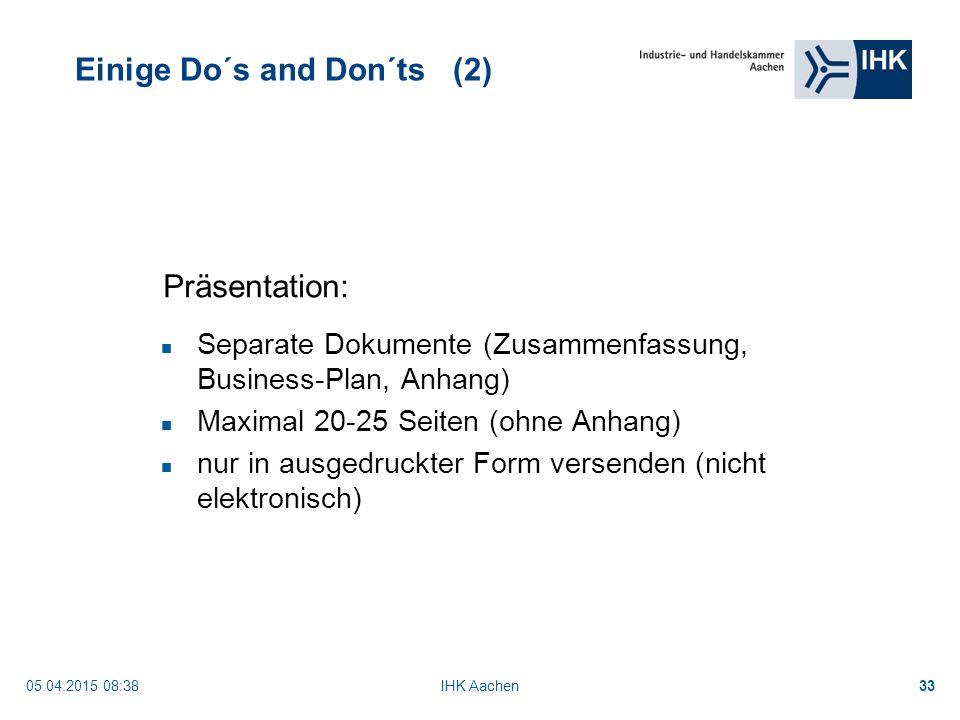 05.04.2015 08:40IHK Aachen33 Einige Do´s and Don´ts (2) Separate Dokumente (Zusammenfassung, Business-Plan, Anhang) Maximal 20-25 Seiten (ohne Anhang) nur in ausgedruckter Form versenden (nicht elektronisch) Präsentation: