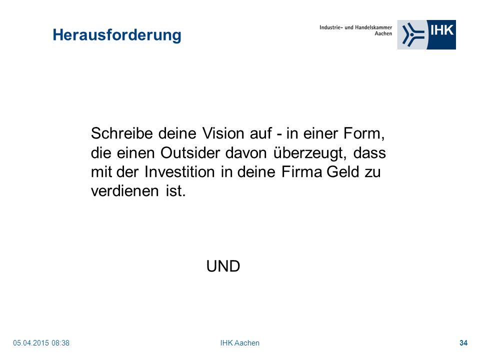 05.04.2015 08:40IHK Aachen34 Herausforderung Schreibe deine Vision auf - in einer Form, die einen Outsider davon überzeugt, dass mit der Investition in deine Firma Geld zu verdienen ist.