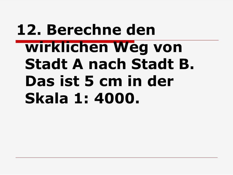 12. Berechne den wirklichen Weg von Stadt A nach Stadt B. Das ist 5 cm in der Skala 1: 4000.
