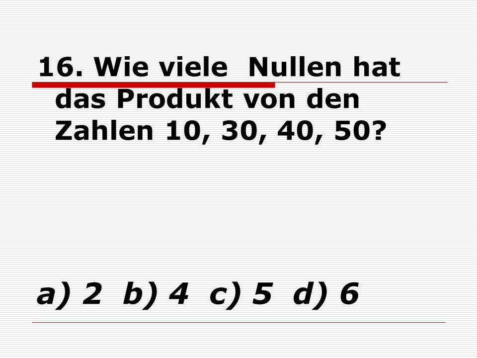 16. Wie viele Nullen hat das Produkt von den Zahlen 10, 30, 40, 50? a) 2 b) 4 c) 5 d) 6