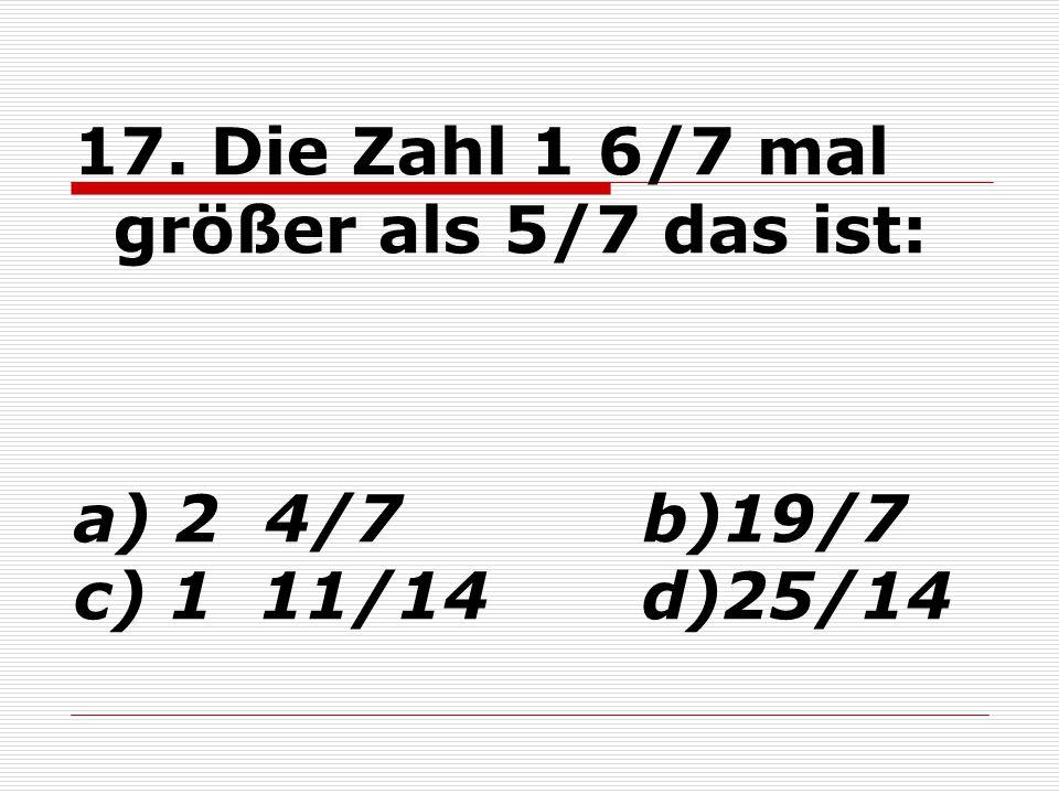 17. Die Zahl 1 6/7 mal größer als 5/7 das ist: a) 2 4/7 b)19/7 c) 1 11/14 d)25/14