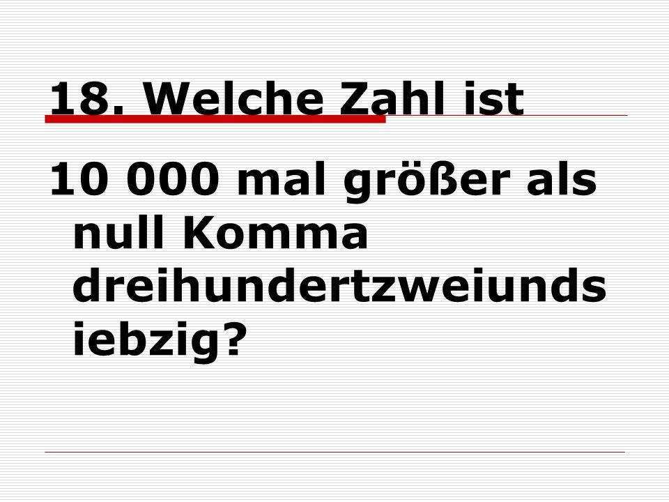 18. Welche Zahl ist 10 000 mal größer als null Komma dreihundertzweiunds iebzig?