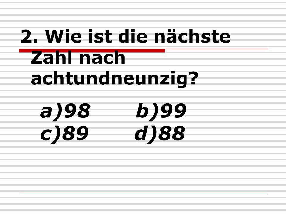 2. Wie ist die nächste Zahl nach achtundneunzig? a)98 b)99 c)89 d)88