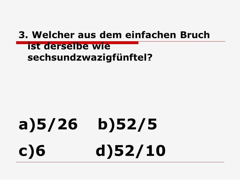 3. Welcher aus dem einfachen Bruch ist derselbe wie sechsundzwazigfünftel? a)5/26 b)52/5 c)6 d)52/10