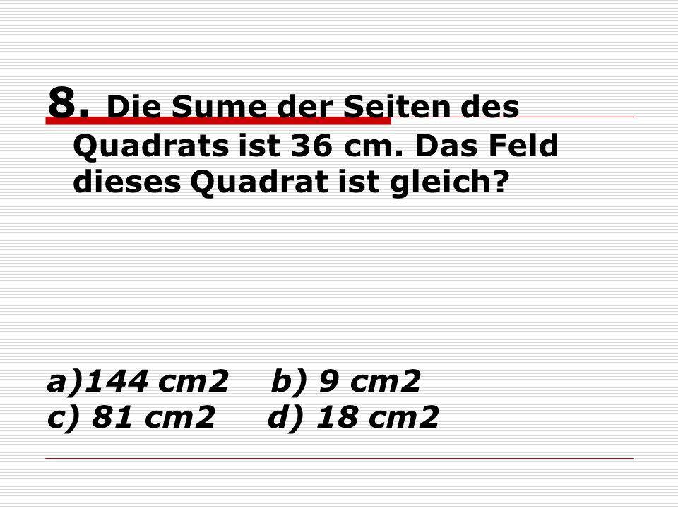8. Die Sume der Seiten des Quadrats ist 36 cm. Das Feld dieses Quadrat ist gleich? a)144 cm2 b) 9 cm2 c) 81 cm2 d) 18 cm2
