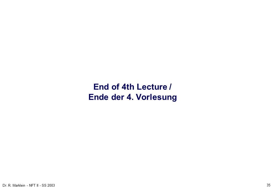 35 Dr. R. Marklein - NFT II - SS 2003 End of 4th Lecture / Ende der 4. Vorlesung