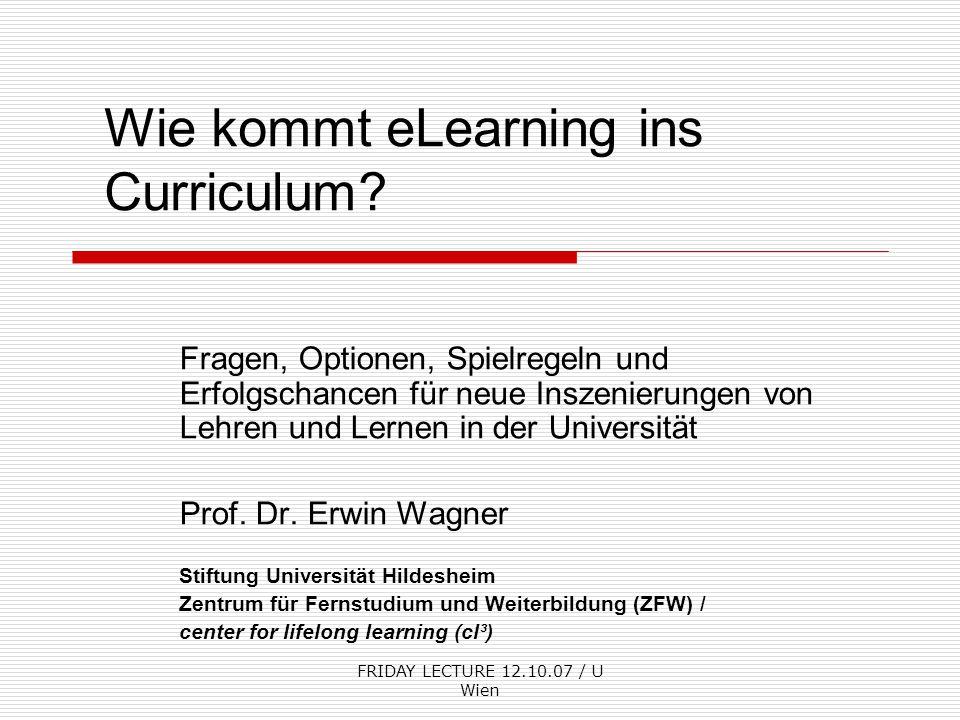 FRIDAY LECTURE 12.10.07 / U Wien Wie kommt eLearning ins Curriculum? Fragen, Optionen, Spielregeln und Erfolgschancen für neue Inszenierungen von Lehr