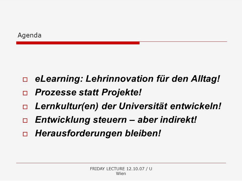 FRIDAY LECTURE 12.10.07 / U Wien Agenda  eLearning: Lehrinnovation für den Alltag!  Prozesse statt Projekte!  Lernkultur(en) der Universität entwic