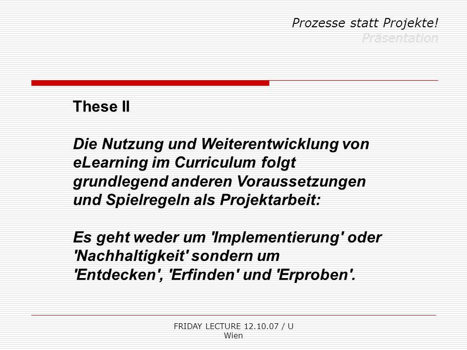 FRIDAY LECTURE 12.10.07 / U Wien Prozesse statt Projekte! Präsentation These II Die Nutzung und Weiterentwicklung von eLearning im Curriculum folgt gr