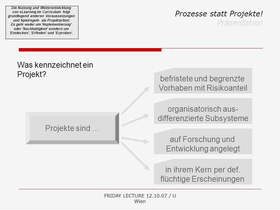 FRIDAY LECTURE 12.10.07 / U Wien Prozesse statt Projekte! Präsentation Die Nutzung und Weiterentwicklung von eLearning im Curriculum folgt grundlegend