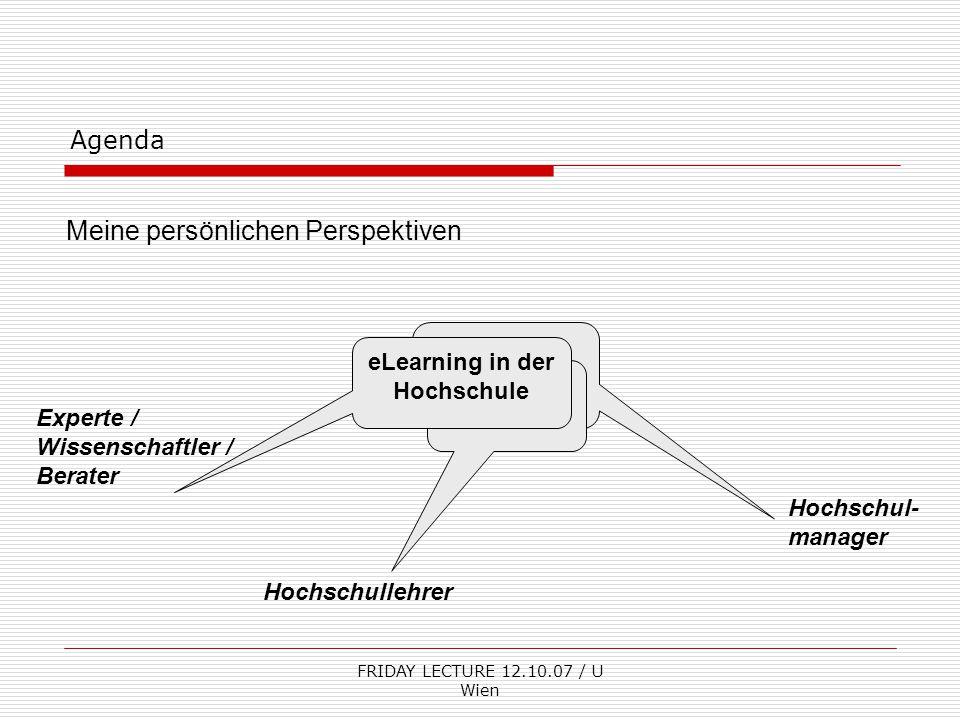 FRIDAY LECTURE 12.10.07 / U Wien Agenda Meine persönlichen Perspektiven Hochschul- manager eLearning in der Hochschule Experte / Wissenschaftler / Berater Hochschullehrer
