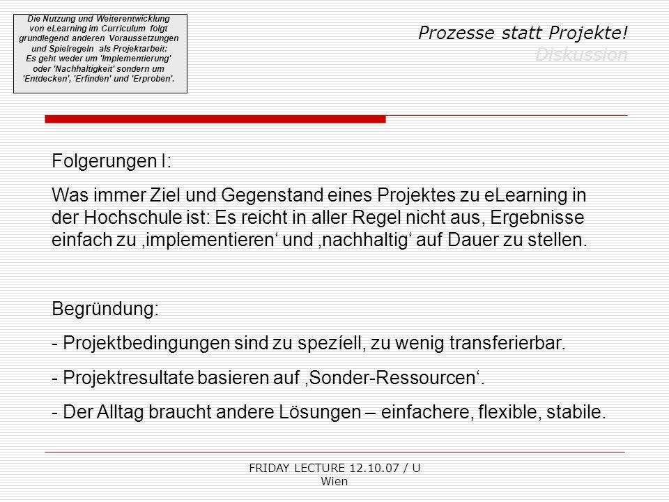FRIDAY LECTURE 12.10.07 / U Wien Prozesse statt Projekte! Diskussion Die Nutzung und Weiterentwicklung von eLearning im Curriculum folgt grundlegend a