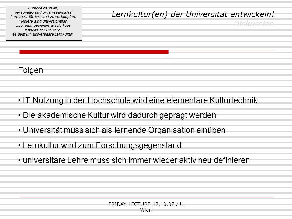FRIDAY LECTURE 12.10.07 / U Wien Lernkultur(en) der Universität entwickeln! Diskussion Entscheidend ist, personales und organisationales Lernen zu för