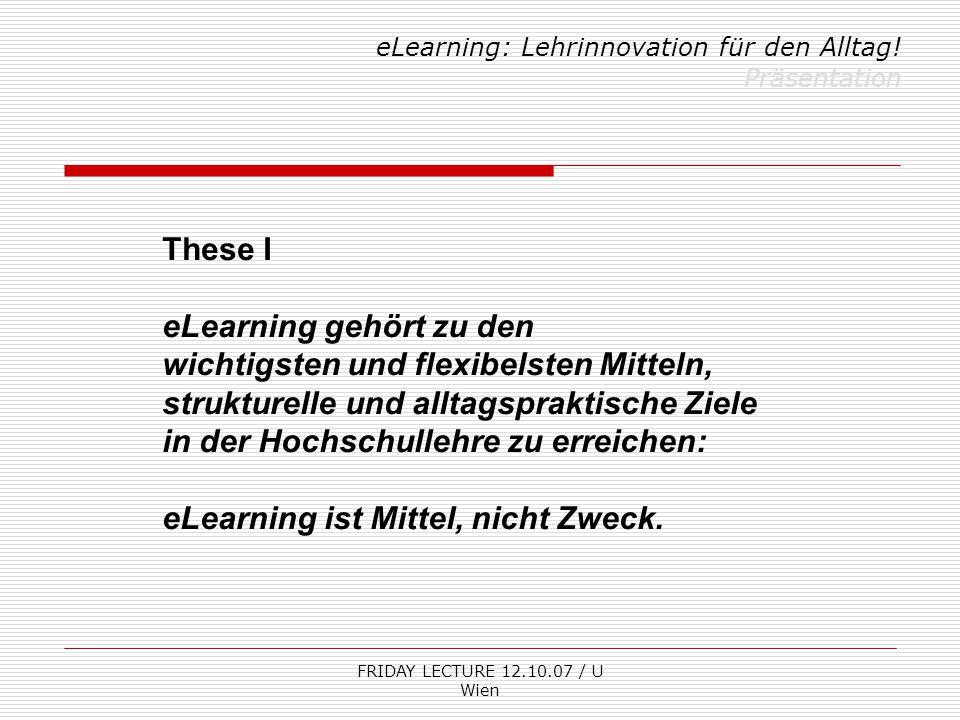 FRIDAY LECTURE 12.10.07 / U Wien eLearning: Lehrinnovation für den Alltag! Präsentation These I eLearning gehört zu den wichtigsten und flexibelsten M