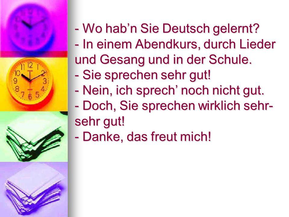 - Wo hab'n Sie Deutsch gelernt. - In einem Abendkurs, durch Lieder und Gesang und in der Schule.