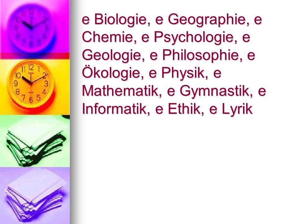 e Biologie, e Geographie, e Chemie, e Psychologie, e Geologie, e Philosophie, e Ökologie, e Physik, e Mathematik, e Gymnastik, e Informatik, e Ethik, e Lyrik