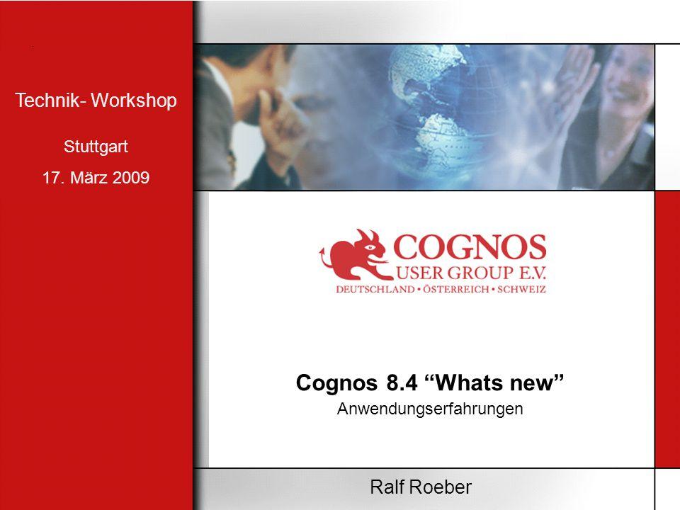 Cognos 8.4 Whats new Anwendungserfahrungen Ralf Roeber Technik- Workshop Stuttgart 17. März 2009