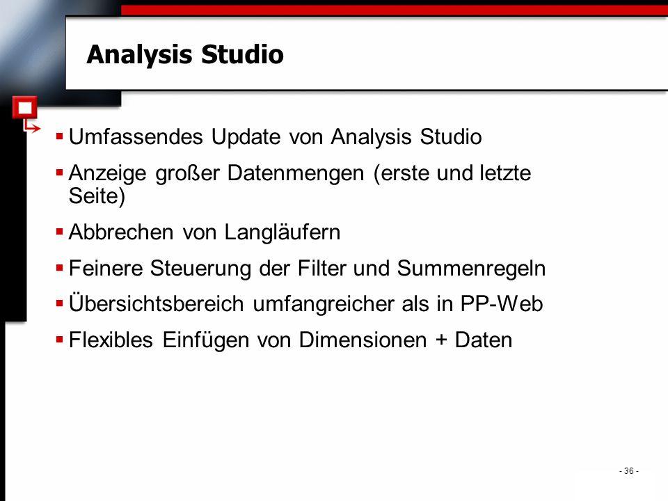 . - 36 - Analysis Studio  Umfassendes Update von Analysis Studio  Anzeige großer Datenmengen (erste und letzte Seite)  Abbrechen von Langläufern  Feinere Steuerung der Filter und Summenregeln  Übersichtsbereich umfangreicher als in PP-Web  Flexibles Einfügen von Dimensionen + Daten