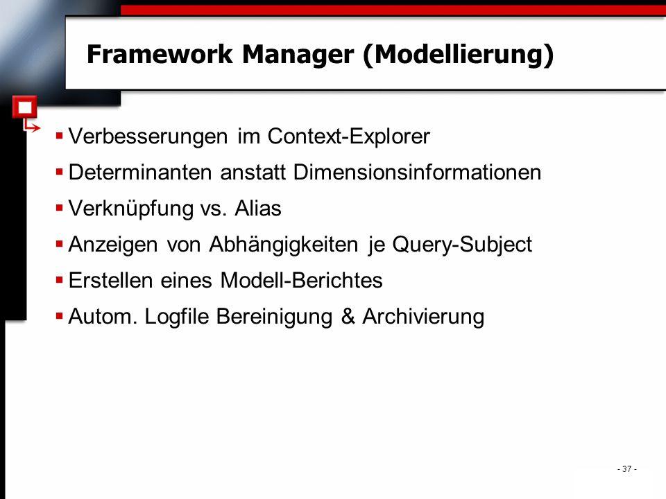 - 37 - Framework Manager (Modellierung)  Verbesserungen im Context-Explorer  Determinanten anstatt Dimensionsinformationen  Verknüpfung vs.