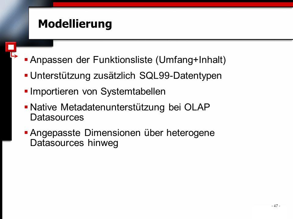 . - 47 - Modellierung  Anpassen der Funktionsliste (Umfang+Inhalt)  Unterstützung zusätzlich SQL99-Datentypen  Importieren von Systemtabellen  Native Metadatenunterstützung bei OLAP Datasources  Angepasste Dimensionen über heterogene Datasources hinweg