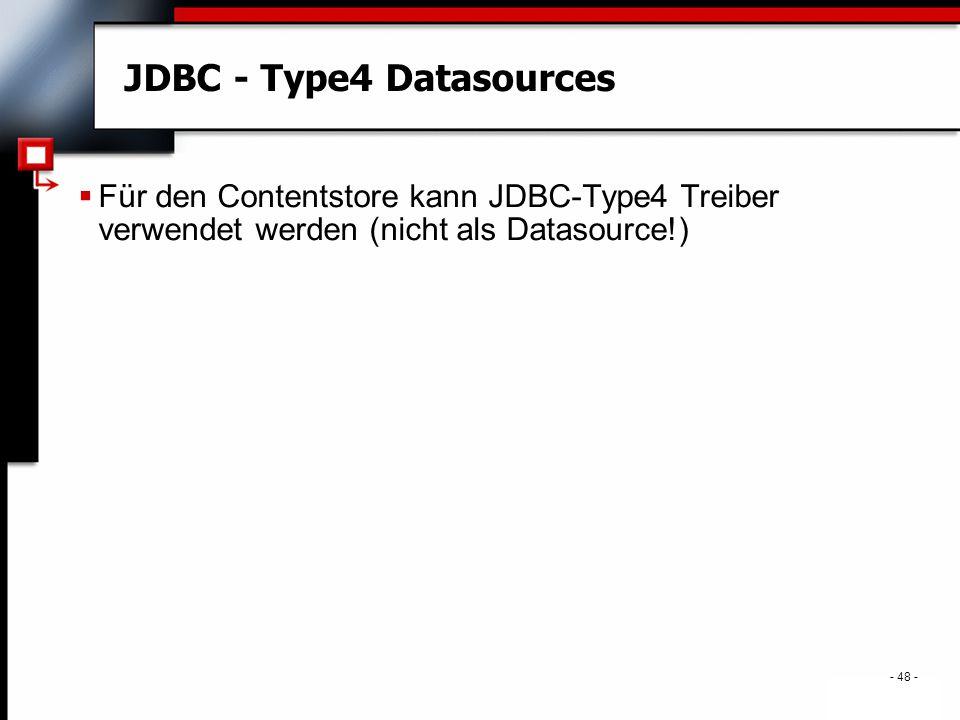 . - 48 - JDBC - Type4 Datasources  Für den Contentstore kann JDBC-Type4 Treiber verwendet werden (nicht als Datasource!)