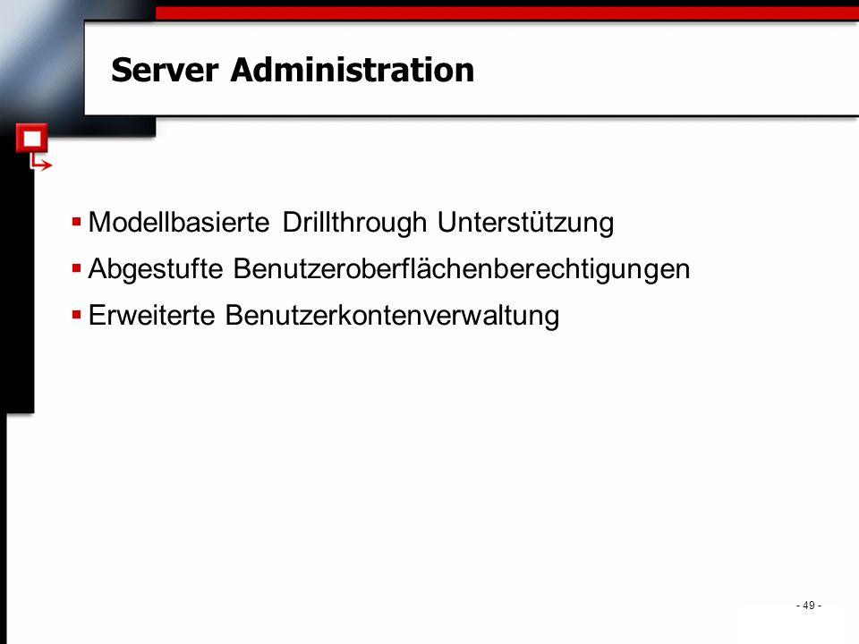 . - 49 - Server Administration  Modellbasierte Drillthrough Unterstützung  Abgestufte Benutzeroberflächenberechtigungen  Erweiterte Benutzerkontenverwaltung