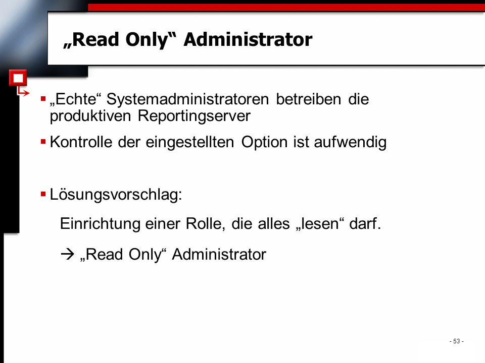 """- 53 - """"Read Only Administrator  """"Echte Systemadministratoren betreiben die produktiven Reportingserver  Kontrolle der eingestellten Option ist aufwendig  Lösungsvorschlag: Einrichtung einer Rolle, die alles """"lesen darf."""