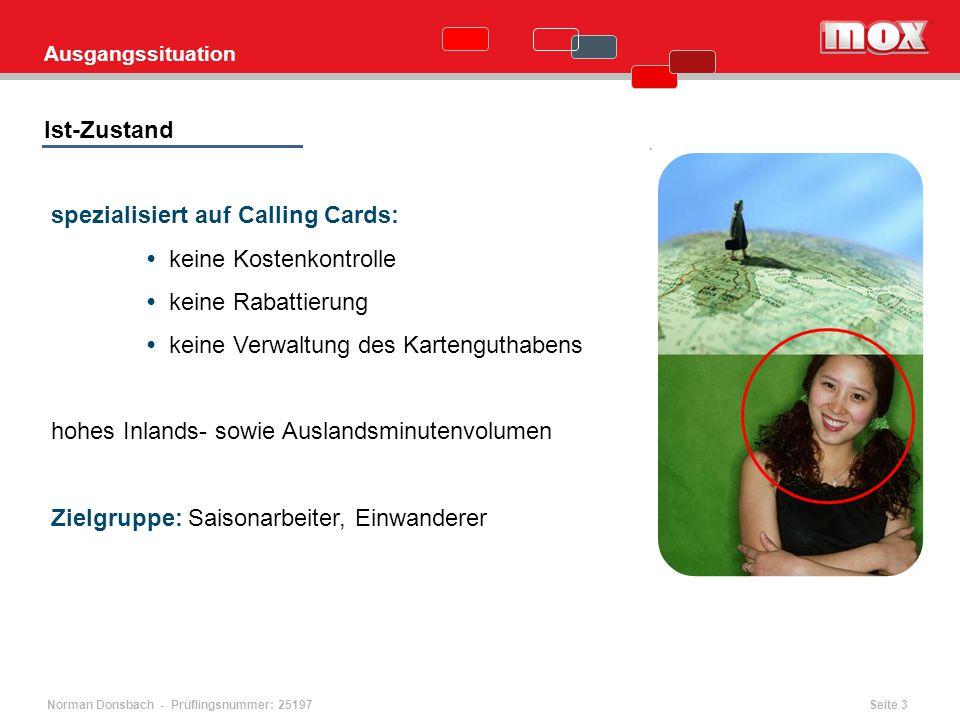 Norman Donsbach - Prüflingsnummer: 25197 spezialisiert auf Calling Cards: keine Kostenkontrolle keine Rabattierung keine Verwaltung des Kartenguthabens hohes Inlands- sowie Auslandsminutenvolumen Zielgruppe: Saisonarbeiter, Einwanderer Ist-Zustand Ausgangssituation Seite 3