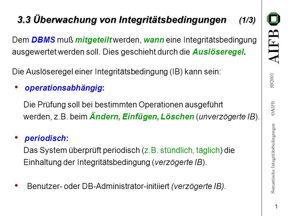Semantische Integritätsbedingungen  AIFB SS2001 1 3.3 Überwachung von Integritätsbedingungen (1/3) Dem DBMS muß mitgeteilt werden, wann eine Integritätsbedingung ausgewertet werden soll.