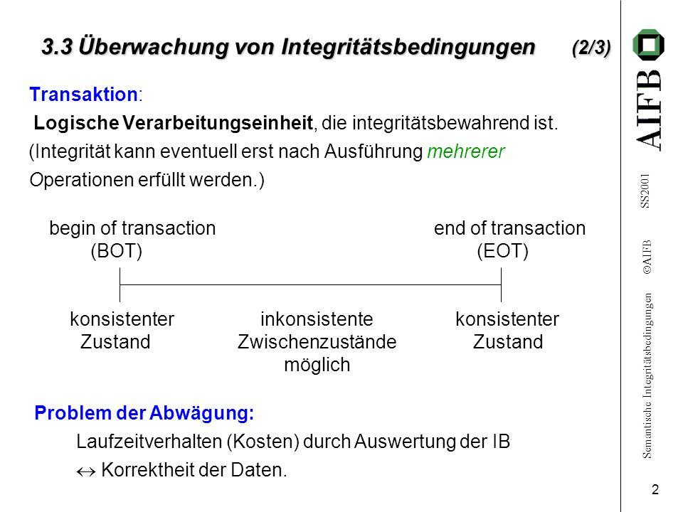 Semantische Integritätsbedingungen  AIFB SS2001 3 3.3 Überwachung von Integritätsbedingungen (3/3) Reaktionen bei Feststellung einer Integritätsverletzung: 1.